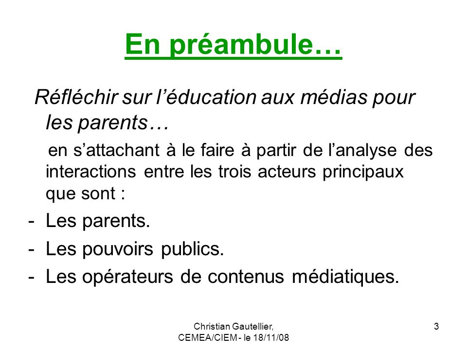 Christian Gautellier, CEMEA/CIEM - le 18/11/08 3 En préambule… Réfléchir sur léducation aux médias pour les parents… en sattachant à le faire à partir