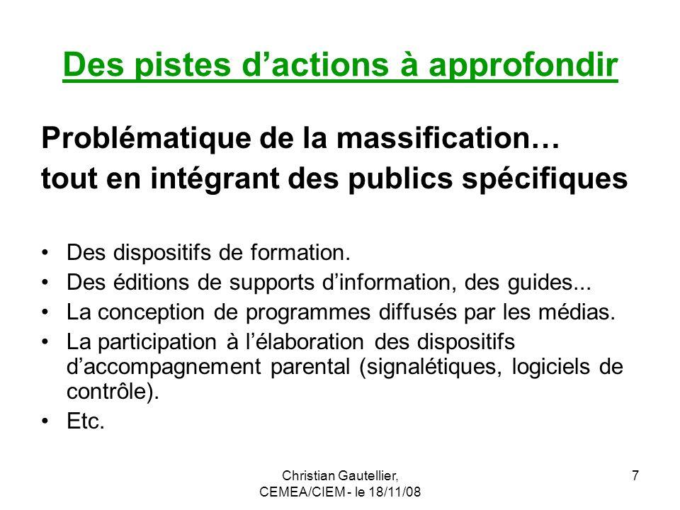 Christian Gautellier, CEMEA/CIEM - le 18/11/08 7 Des pistes dactions à approfondir Problématique de la massification… tout en intégrant des publics spécifiques Des dispositifs de formation.