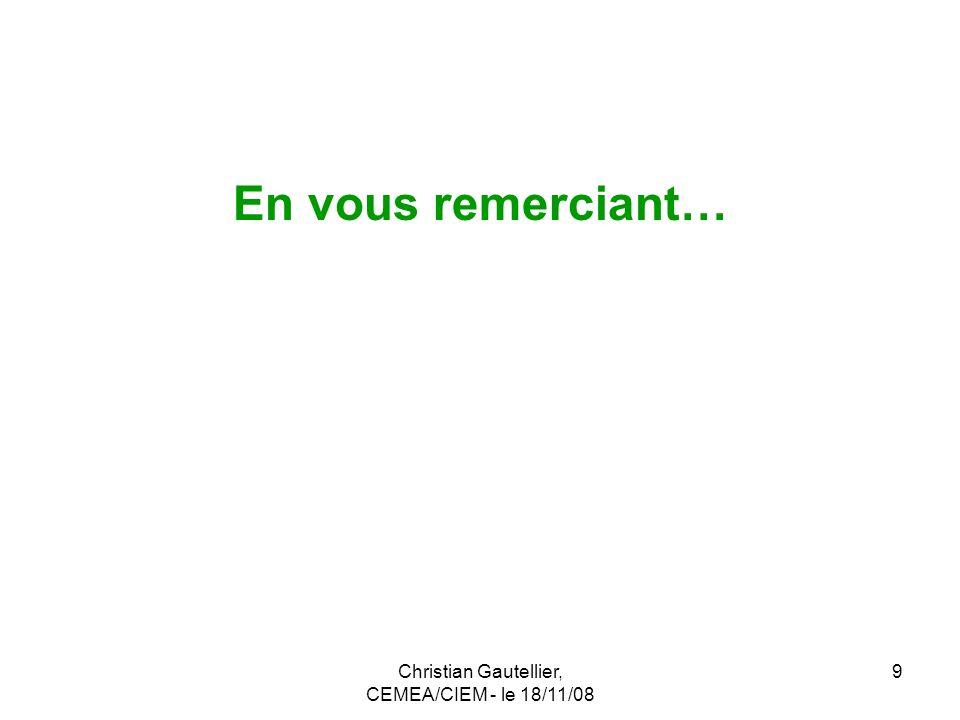 Christian Gautellier, CEMEA/CIEM - le 18/11/08 9 En vous remerciant…