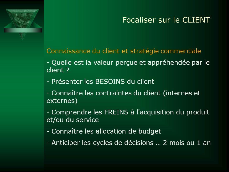 Focaliser sur le CLIENT Connaissance du client et stratégie commerciale - Quelle est la valeur perçue et appréhendée par le client ? - Présenter les B