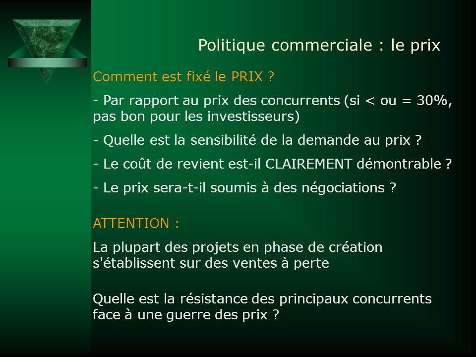 Politique commerciale : le prix Comment est fixé le PRIX ? - Par rapport au prix des concurrents (si < ou = 30%, pas bon pour les investisseurs) - Que