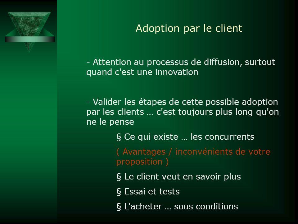 Adoption par le client - Attention au processus de diffusion, surtout quand c'est une innovation - Valider les étapes de cette possible adoption par l