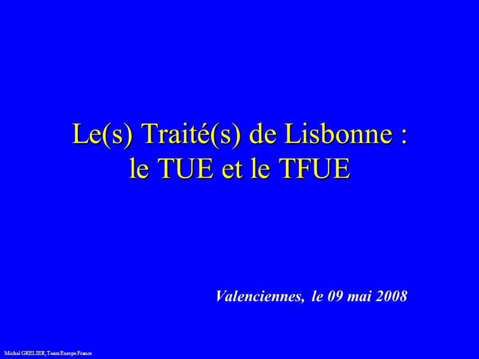 2 regards Le(s) Traité(s) de Lisbonne : le TUE et le TFUE 2 regards Michel GRELIER, Team Europe France