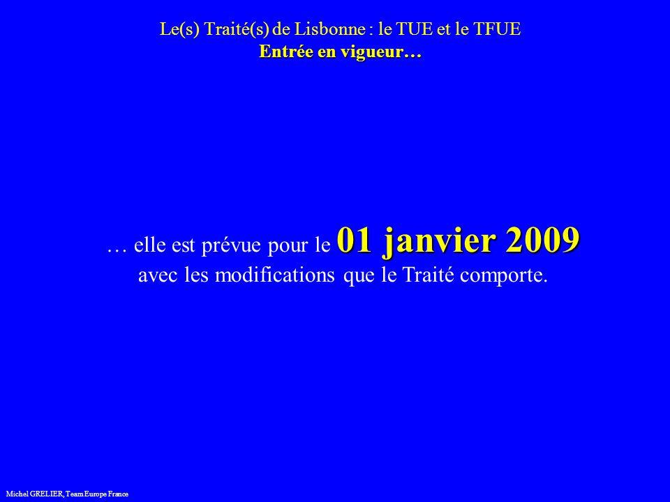 Entrée en vigueur… Le(s) Traité(s) de Lisbonne : le TUE et le TFUE Entrée en vigueur… Michel GRELIER, Team Europe France 01 janvier 2009 … elle est prévue pour le 01 janvier 2009 avec les modifications que le Traité comporte.