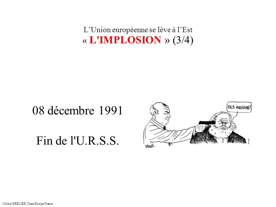 LUnion européenne se lève à lEst « L IMPLOSION » (3/4) Michel GRELIER, Team Europe France 08 décembre 1991 Fin de l U.R.S.S.