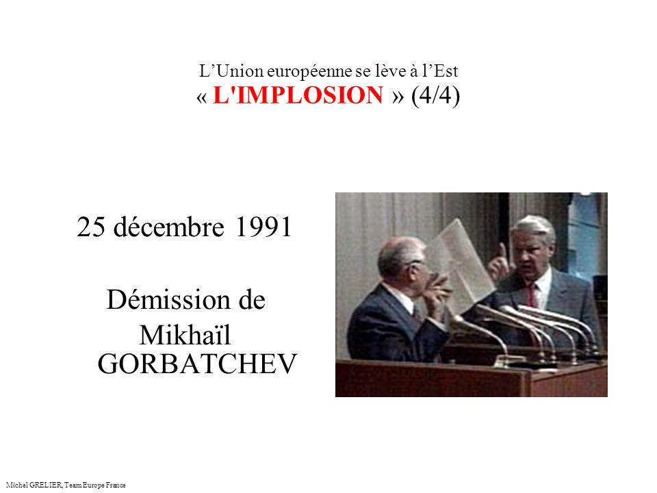 LUnion européenne se lève à lEst « L IMPLOSION » (4/4) Michel GRELIER, Team Europe France 25 décembre 1991 Démission de Mikhaïl GORBATCHEV