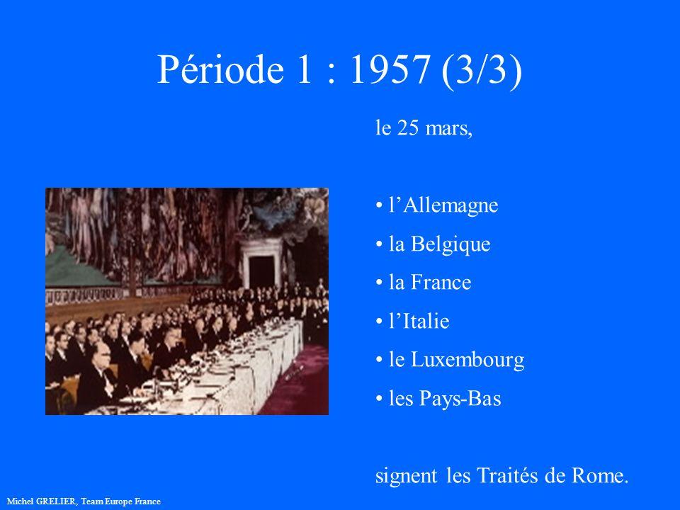 Période 1 : 1957 (3/3) Michel GRELIER, Team Europe France le 25 mars, lAllemagne la Belgique la France lItalie le Luxembourg les Pays-Bas signent les Traités de Rome.
