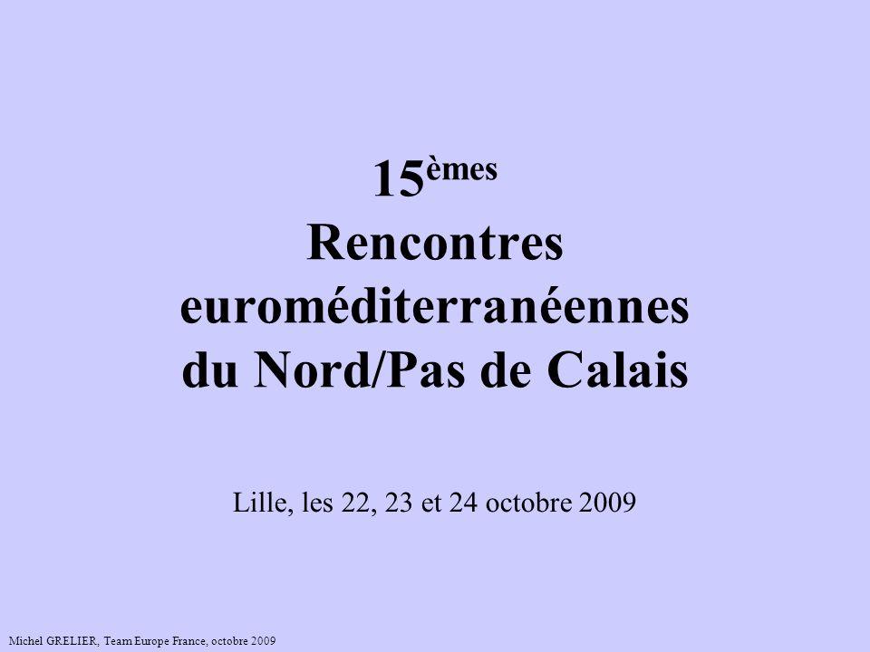 15 èmes Rencontres euroméditerranéennes du Nord/Pas de Calais Lille, les 22, 23 et 24 octobre 2009 Michel GRELIER, Team Europe France, octobre 2009