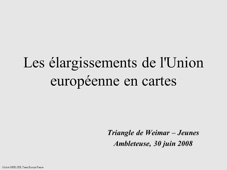 Les élargissements de l'Union européenne en cartes Triangle de Weimar – Jeunes Ambleteuse, 30 juin 2008 Michel GRELIER, Team Europe France