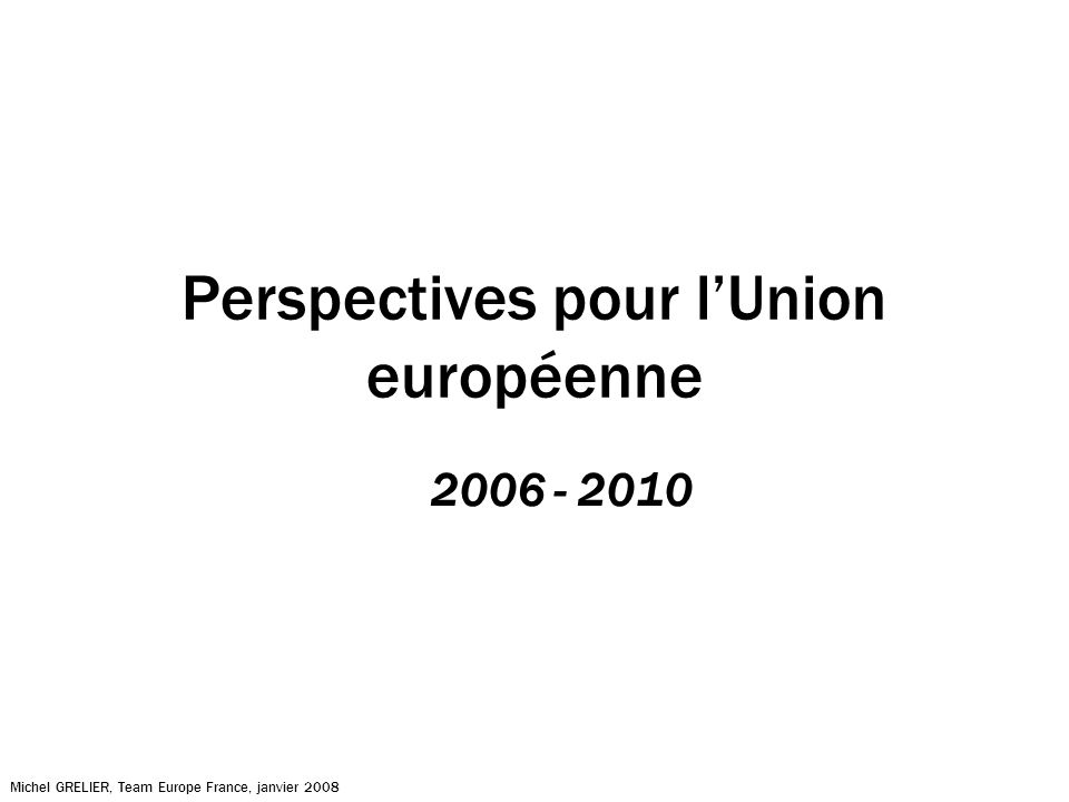 Perspectives pour lUnion européenne 2006 - 2010 Michel GRELIER, Team Europe France, janvier 2008