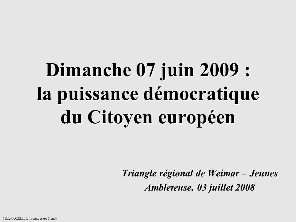 Dimanche 07 juin 2009 : la puissance démocratique du Citoyen européen Triangle régional de Weimar – Jeunes Ambleteuse, 03 juillet 2008 Michel GRELIER, Team Europe France