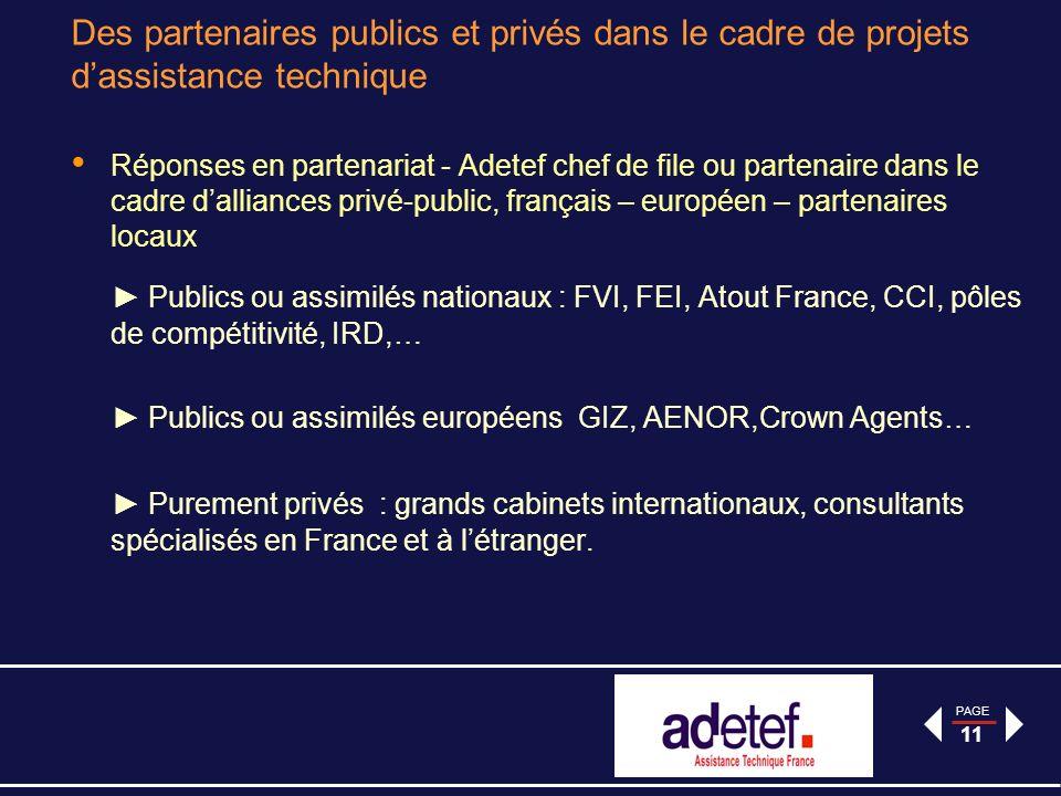 PAGE 11 Des partenaires publics et privés dans le cadre de projets dassistance technique Réponses en partenariat - Adetef chef de file ou partenaire dans le cadre dalliances privé-public, français – européen – partenaires locaux Publics ou assimilés nationaux : FVI, FEI, Atout France, CCI, pôles de compétitivité, IRD,… Publics ou assimilés européens GIZ, AENOR,Crown Agents… Purement privés : grands cabinets internationaux, consultants spécialisés en France et à létranger.