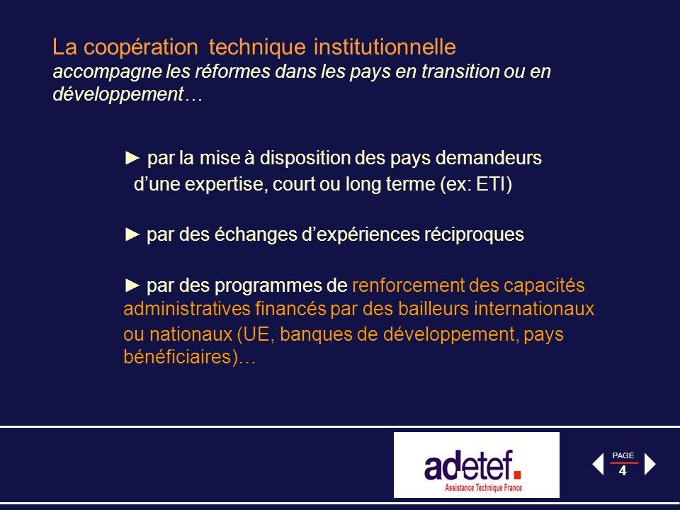 PAGE 4 La coopération technique institutionnelle accompagne les réformes dans les pays en transition ou en développement… par la mise à disposition des pays demandeurs dune expertise, court ou long terme (ex: ETI) par des échanges dexpériences réciproques par des programmes de renforcement des capacités administratives financés par des bailleurs internationaux ou nationaux (UE, banques de développement, pays bénéficiaires)…