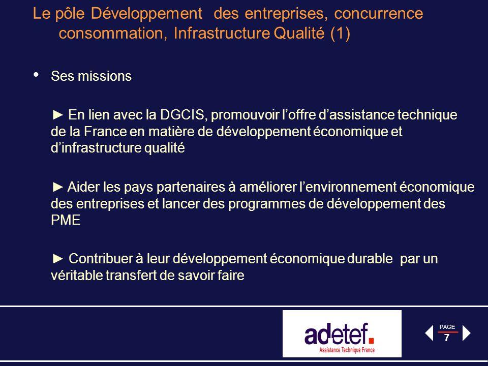 PAGE 7 Le pôle Développement des entreprises, concurrence consommation, Infrastructure Qualité (1) Ses missions En lien avec la DGCIS, promouvoir loffre dassistance technique de la France en matière de développement économique et dinfrastructure qualité Aider les pays partenaires à améliorer lenvironnement économique des entreprises et lancer des programmes de développement des PME Contribuer à leur développement économique durable par un véritable transfert de savoir faire