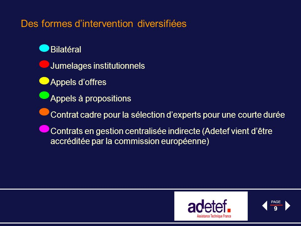 PAGE 9 Des formes dintervention diversifiées Bilatéral Jumelages institutionnels Appels doffres Appels à propositions Contrat cadre pour la sélection dexperts pour une courte durée Contrats en gestion centralisée indirecte (Adetef vient dêtre accréditée par la commission européenne)