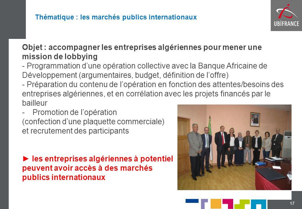 17 Objet : accompagner les entreprises algériennes pour mener une mission de lobbying - Programmation dune opération collective avec la Banque Africaine de Développement (argumentaires, budget, définition de loffre) - Préparation du contenu de lopération en fonction des attentes/besoins des entreprises algériennes, et en corrélation avec les projets financés par le bailleur -Promotion de lopération (confection dune plaquette commerciale) et recrutement des participants les entreprises algériennes à potentiel peuvent avoir accès à des marchés publics internationaux Thématique : les marchés publics internationaux