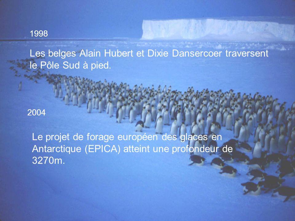 1998 Les belges Alain Hubert et Dixie Dansercoer traversent le Pôle Sud à pied. 2004 Le projet de forage européen des glaces en Antarctique (EPICA) at