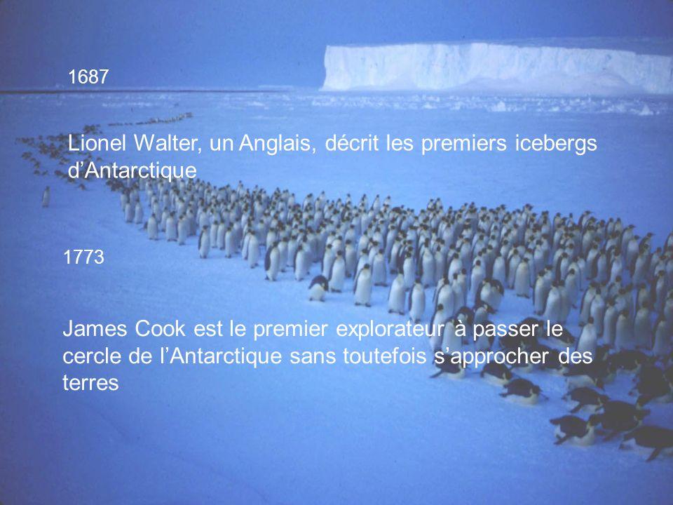 1687 Lionel Walter, un Anglais, décrit les premiers icebergs dAntarctique 1773 James Cook est le premier explorateur à passer le cercle de lAntarctique sans toutefois sapprocher des terres