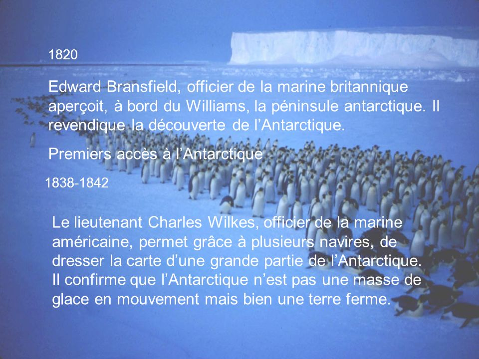 1820 Edward Bransfield, officier de la marine britannique aperçoit, à bord du Williams, la péninsule antarctique.