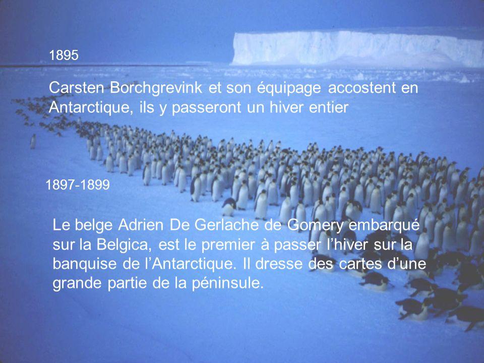 1895 Carsten Borchgrevink et son équipage accostent en Antarctique, ils y passeront un hiver entier 1897-1899 Le belge Adrien De Gerlache de Gomery embarqué sur la Belgica, est le premier à passer lhiver sur la banquise de lAntarctique.