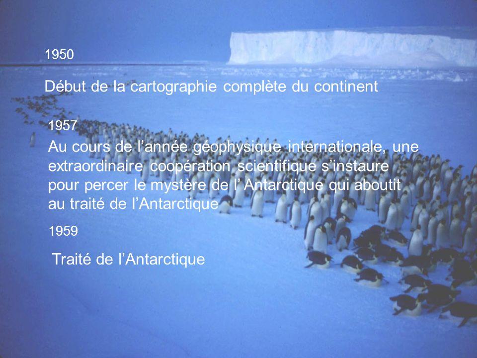 1950 Début de la cartographie complète du continent 1957 Au cours de lannée géophysique internationale, une extraordinaire coopération scientifique sinstaure pour percer le mystère de l Antarctique qui aboutit au traité de lAntarctique 1959 Traité de lAntarctique