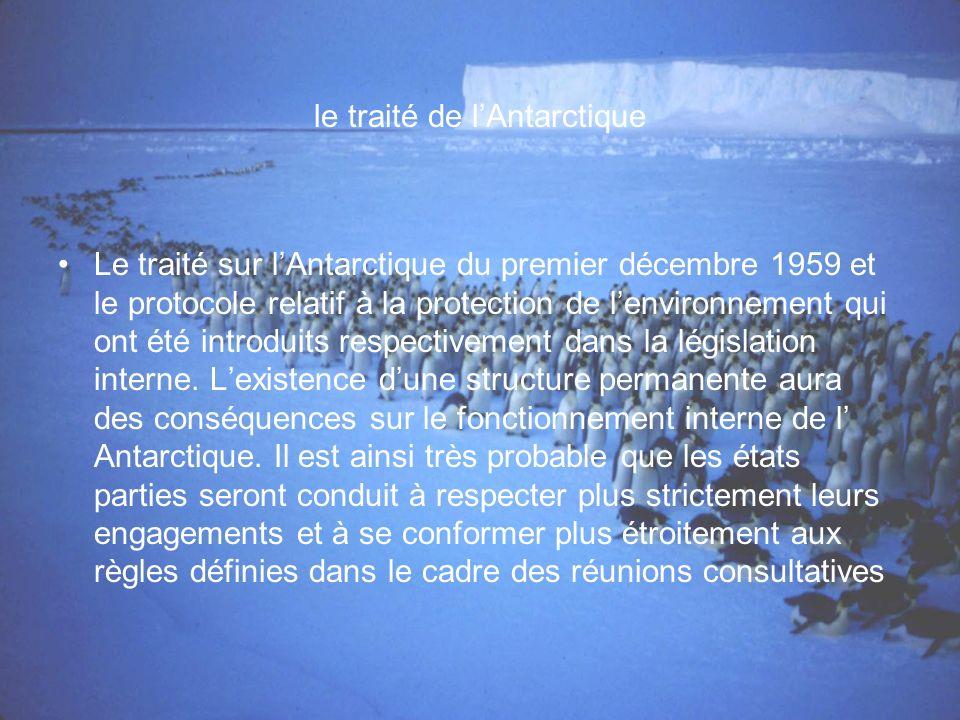 le traité de lAntarctique Le traité sur lAntarctique du premier décembre 1959 et le protocole relatif à la protection de lenvironnement qui ont été introduits respectivement dans la législation interne.