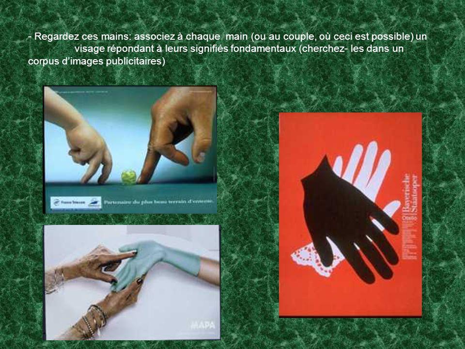 - Regardez ces mains: associez à chaque main (ou au couple, où ceci est possible) un visage répondant à leurs signifiés fondamentaux (cherchez- les da