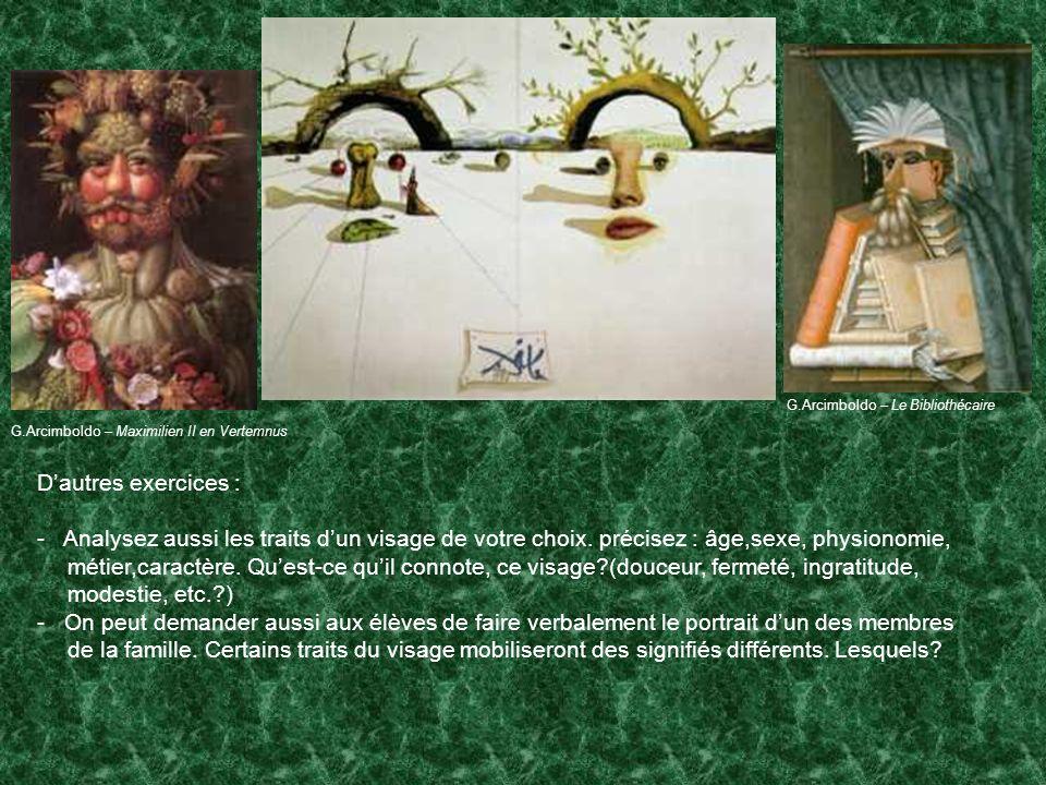 G.Arcimboldo – Maximilien II en Vertemnus G.Arcimboldo – Le Bibliothécaire Dautres exercices : - Analysez aussi les traits dun visage de votre choix.