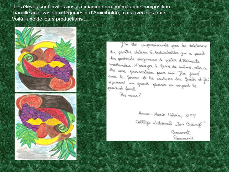 -Les élèves sont invités aussi à imaginer eux-mêmes une composition pareille au « vase aux légumes » dArcimboldo, mais avec des fruits. Voilà lune de