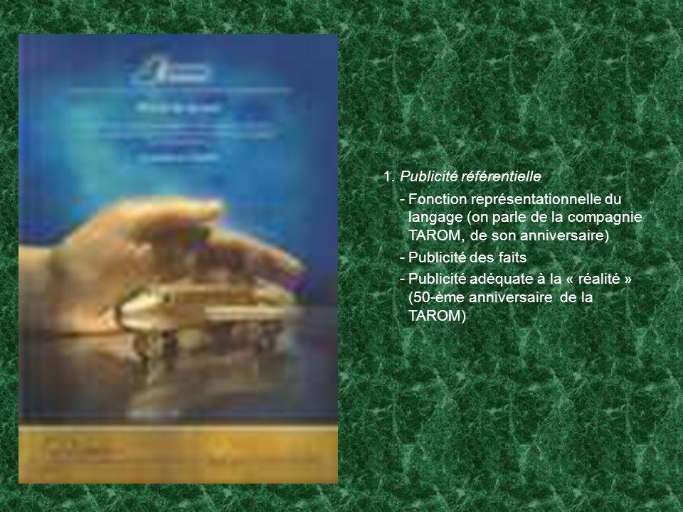 1. Publicité référentielle -Fonction représentationnelle du langage (on parle de la compagnie TAROM, de son anniversaire) -Publicité des faits -Public