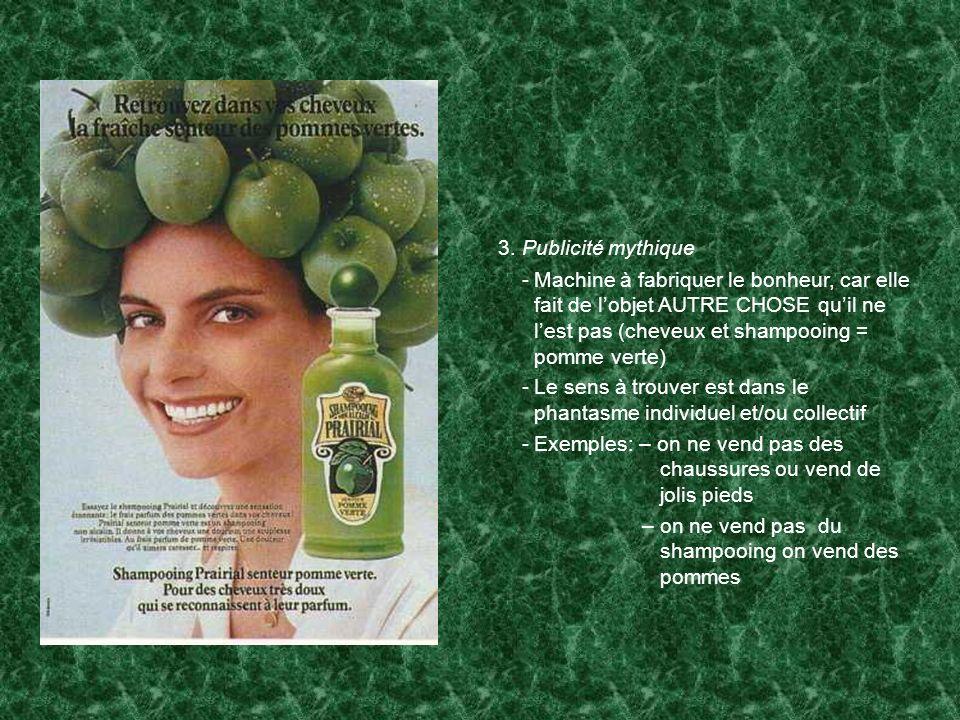 3. Publicité mythique -Machine à fabriquer le bonheur, car elle fait de lobjet AUTRE CHOSE quil ne lest pas (cheveux et shampooing = pomme verte) -Le