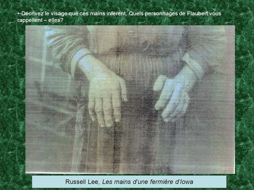-Décrivez le visage que ces mains infèrent. Quels personnages de Flaubert vous rappellent – elles? Russell Lee, Les mains dune fermière dIowa
