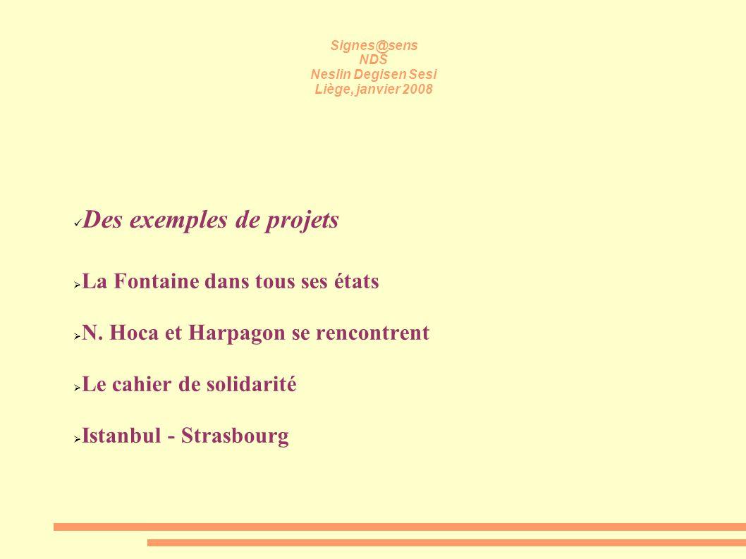 Signes@sens NDS Neslin Degisen Sesi Liège, janvier 2008 Des exemples de projets La Fontaine dans tous ses états N. Hoca et Harpagon se rencontrent Le