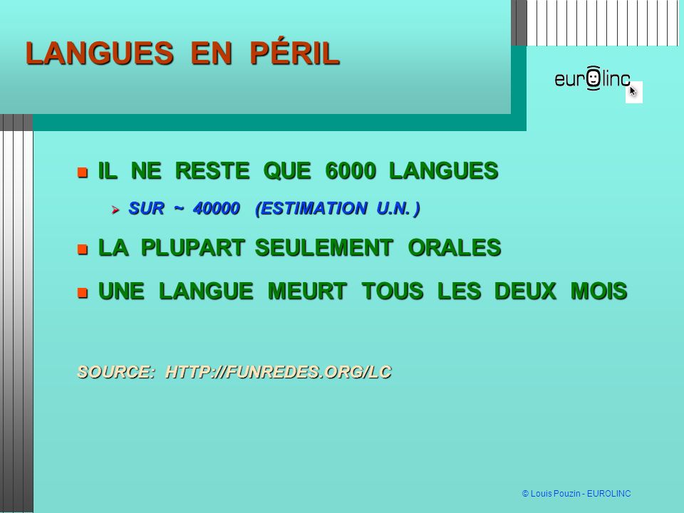 © Louis Pouzin - EUROLINC LANGUES EN PÉRIL IL NE RESTE QUE 6000 LANGUES IL NE RESTE QUE 6000 LANGUES SUR ~ 40000 (ESTIMATION U.N.