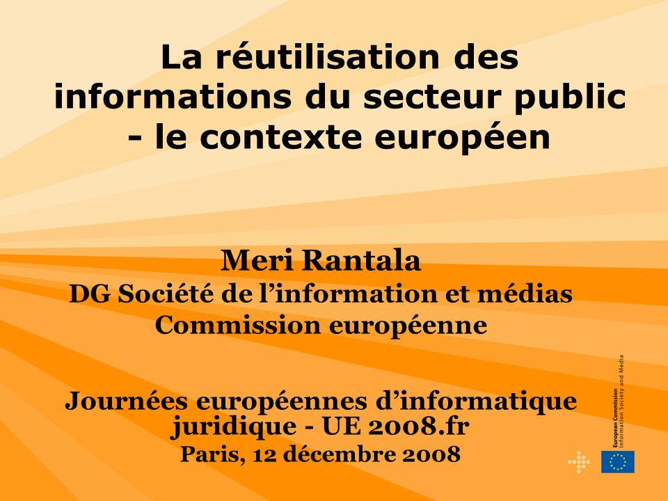 La réutilisation des informations du secteur public - le contexte européen Meri Rantala DG Société de linformation et médias Commission européenne Journées européennes dinformatique juridique - UE 2008.fr Paris, 12 décembre 2008