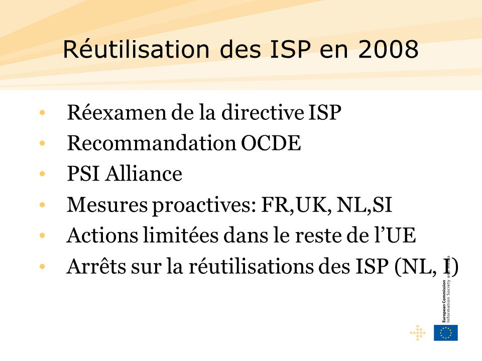 Réutilisation des ISP en 2008 Réexamen de la directive ISP Recommandation OCDE PSI Alliance Mesures proactives: FR,UK, NL,SI Actions limitées dans le reste de lUE Arrêts sur la réutilisations des ISP (NL, I)