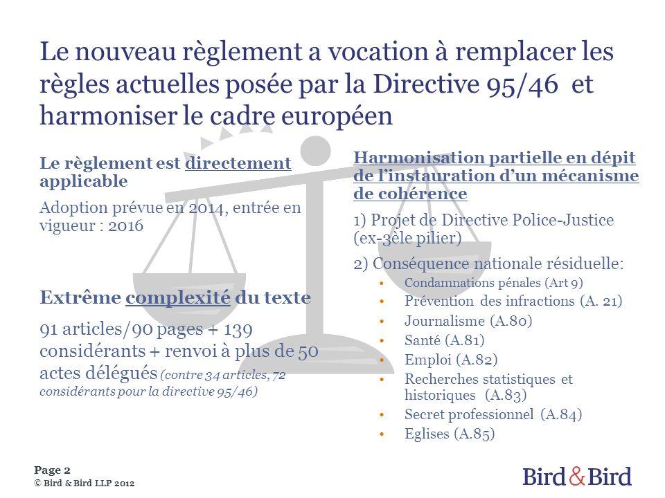 Page 2 © Bird & Bird LLP 2012 Le nouveau règlement a vocation à remplacer les règles actuelles posée par la Directive 95/46 et harmoniser le cadre européen Le règlement est directement applicable Adoption prévue en 2014, entrée en vigueur : 2016 Harmonisation partielle en dépit de linstauration dun mécanisme de cohérence 1) Projet de Directive Police-Justice (ex-3èle pilier) 2) Conséquence nationale résiduelle: Condamnations pénales (Art 9) Prévention des infractions (A.