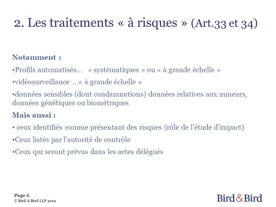 Page 6 © Bird & Bird LLP 2012 2. Les traitements « à risques » (Art.33 et 34) Notamment : Profils automatisés… « systématiques » ou « à grande échelle