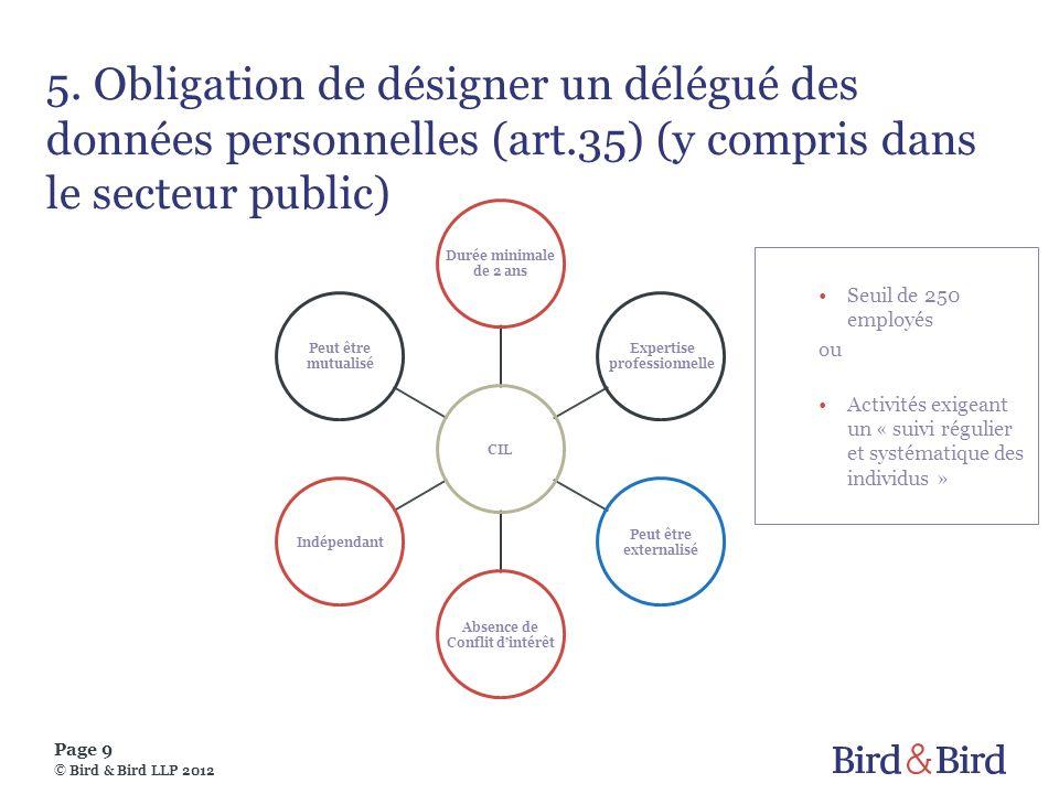 Page 9 © Bird & Bird LLP 2012 5. Obligation de désigner un délégué des données personnelles (art.35) (y compris dans le secteur public) CIL Durée mini