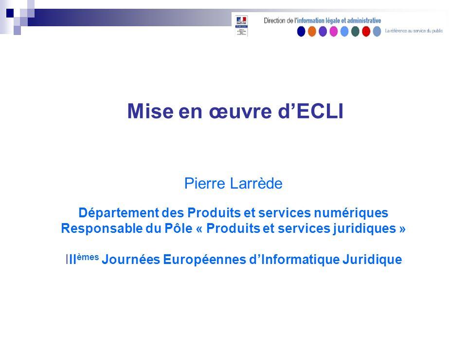 Mise en œuvre dECLI Pierre Larrède Département des Produits et services numériques Responsable du Pôle « Produits et services juridiques » III èmes Journées Européennes dInformatique Juridique