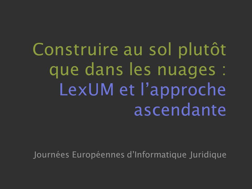 Construire au sol plutôt que dans les nuages : LexUM et lapproche ascendante Journées Européennes dInformatique Juridique