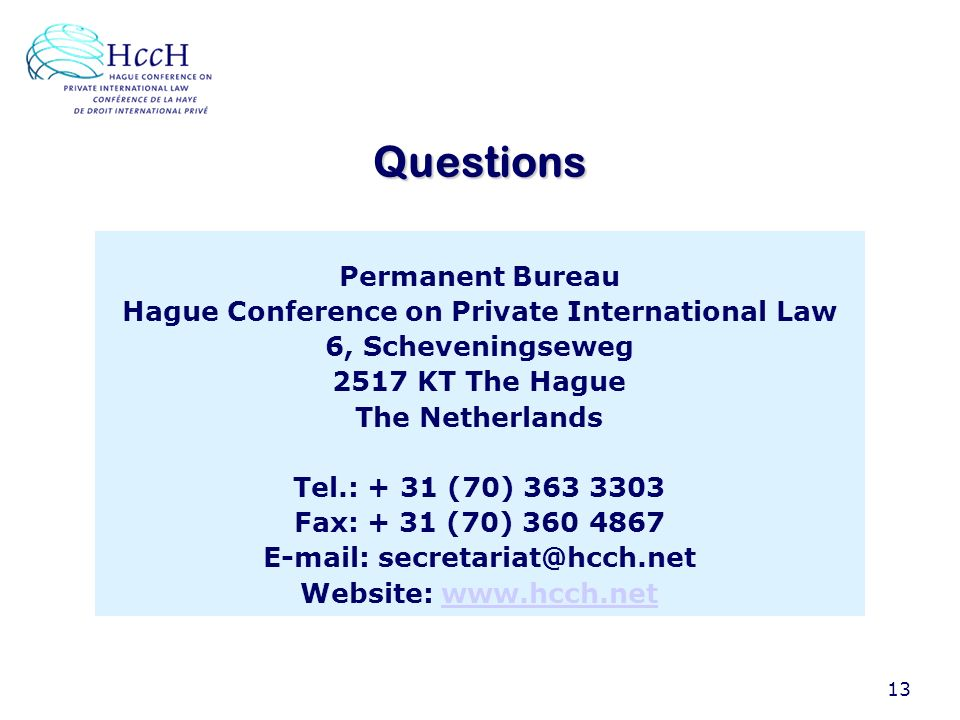 13 Questions Permanent Bureau Hague Conference on Private International Law 6, Scheveningseweg 2517 KT The Hague The Netherlands Tel.: + 31 (70) 363 3303 Fax: + 31 (70) 360 4867 E-mail: secretariat@hcch.net Website: www.hcch.netwww.hcch.net