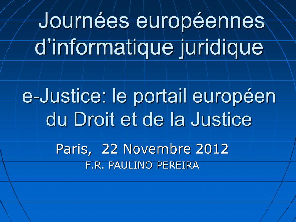 Journées européennes dinformatique juridique e-Justice: le portail européen du Droit et de la Justice Journées européennes dinformatique juridique e-Justice: le portail européen du Droit et de la Justice Paris, 22 Novembre 2012 F.R.