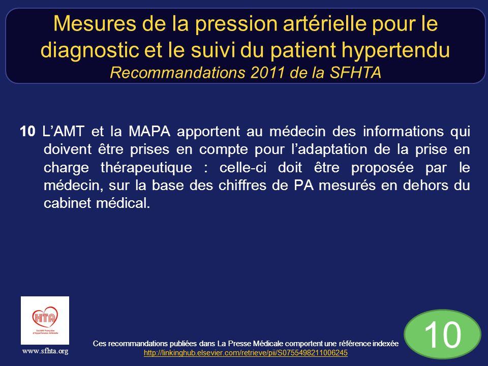 Ces recommandations publiées dans La Presse Médicale comportent une référence indexée http://linkinghub.elsevier.com/retrieve/pii/S0755498211006245 http://linkinghub.elsevier.com/retrieve/pii/S0755498211006245 www.sfhta.org 10 LAMT et la MAPA apportent au médecin des informations qui doivent être prises en compte pour ladaptation de la prise en charge thérapeutique : celle-ci doit être proposée par le médecin, sur la base des chiffres de PA mesurés en dehors du cabinet médical.
