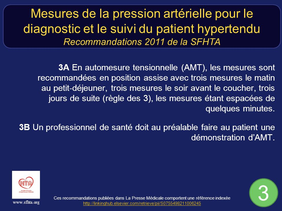 Ces recommandations publiées dans La Presse Médicale comportent une référence indexée http://linkinghub.elsevier.com/retrieve/pii/S0755498211006245 http://linkinghub.elsevier.com/retrieve/pii/S0755498211006245 www.sfhta.org 3A En automesure tensionnelle (AMT), les mesures sont recommandées en position assise avec trois mesures le matin au petit-déjeuner, trois mesures le soir avant le coucher, trois jours de suite (règle des 3), les mesures étant espacées de quelques minutes.