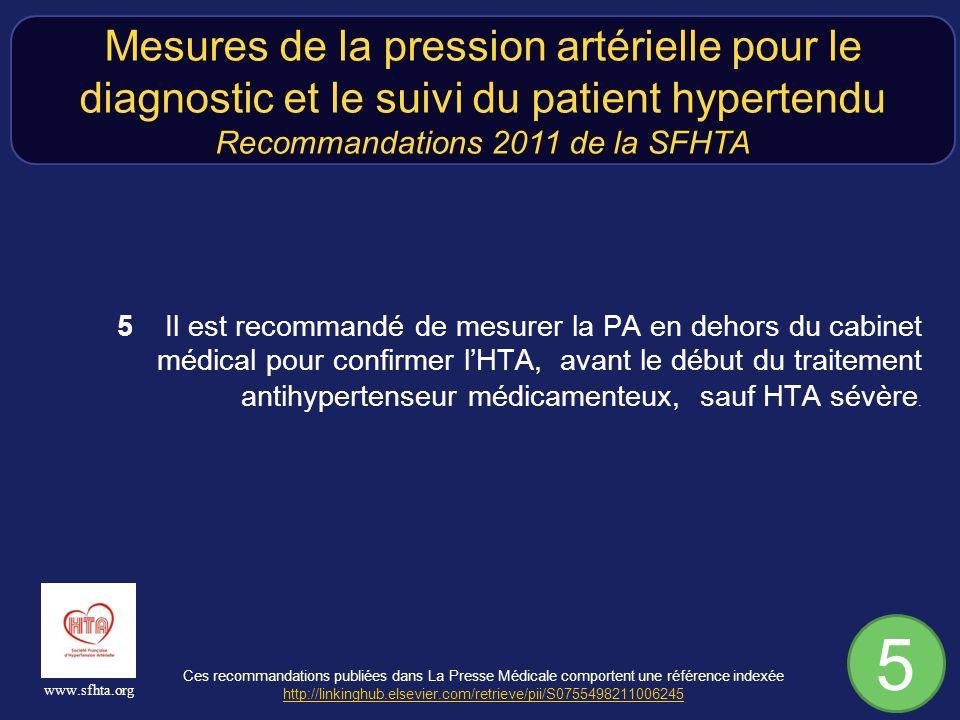 Ces recommandations publiées dans La Presse Médicale comportent une référence indexée http://linkinghub.elsevier.com/retrieve/pii/S0755498211006245 http://linkinghub.elsevier.com/retrieve/pii/S0755498211006245 www.sfhta.org 5Il est recommandé de mesurer la PA en dehors du cabinet médical pour confirmer lHTA, avant le début du traitement antihypertenseur médicamenteux, sauf HTA sévère.