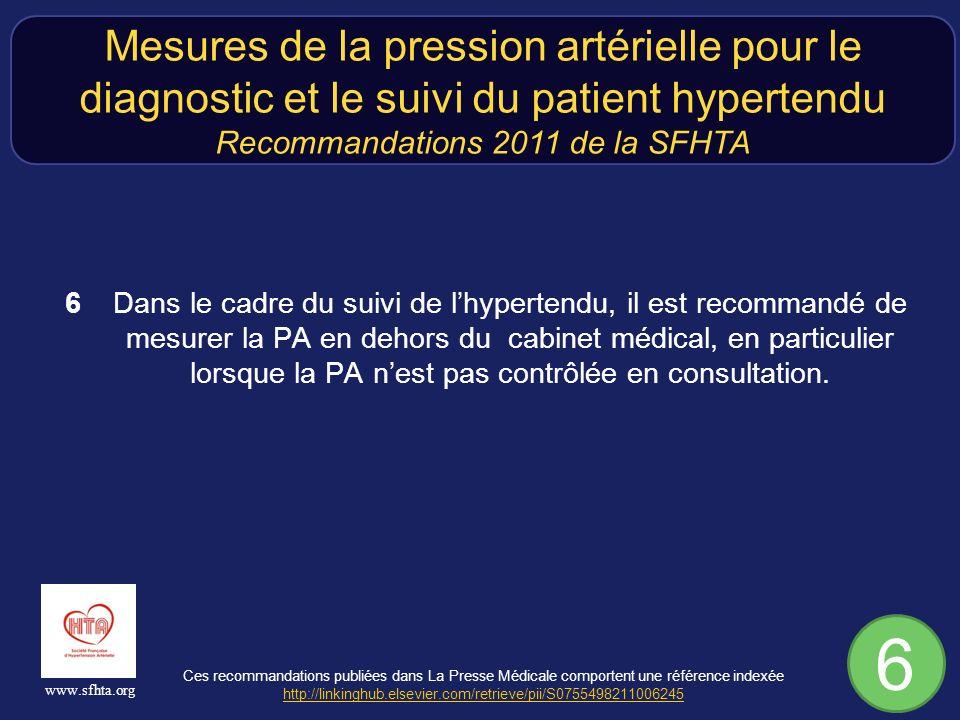 Ces recommandations publiées dans La Presse Médicale comportent une référence indexée http://linkinghub.elsevier.com/retrieve/pii/S0755498211006245 http://linkinghub.elsevier.com/retrieve/pii/S0755498211006245 www.sfhta.org 6 Dans le cadre du suivi de lhypertendu, il est recommandé de mesurer la PA en dehors du cabinet médical, en particulier lorsque la PA nest pas contrôlée en consultation.
