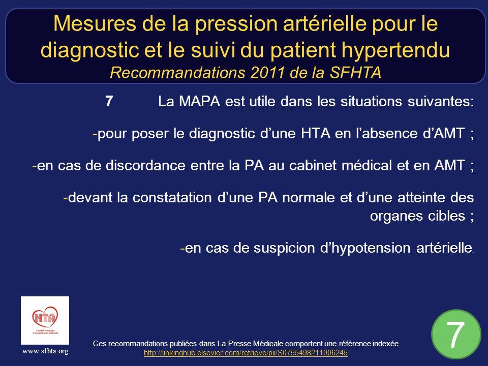 Ces recommandations publiées dans La Presse Médicale comportent une référence indexée http://linkinghub.elsevier.com/retrieve/pii/S0755498211006245 http://linkinghub.elsevier.com/retrieve/pii/S0755498211006245 www.sfhta.org 7 La MAPA est utile dans les situations suivantes: -pour poser le diagnostic dune HTA en labsence dAMT ; -en cas de discordance entre la PA au cabinet médical et en AMT ; -devant la constatation dune PA normale et dune atteinte des organes cibles ; -en cas de suspicion dhypotension artérielle.