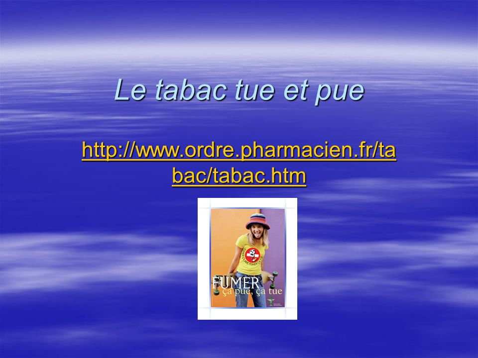 Le tabac tue et pue http://www.ordre.pharmacien.fr/ta bac/tabac.htm http://www.ordre.pharmacien.fr/ta bac/tabac.htm