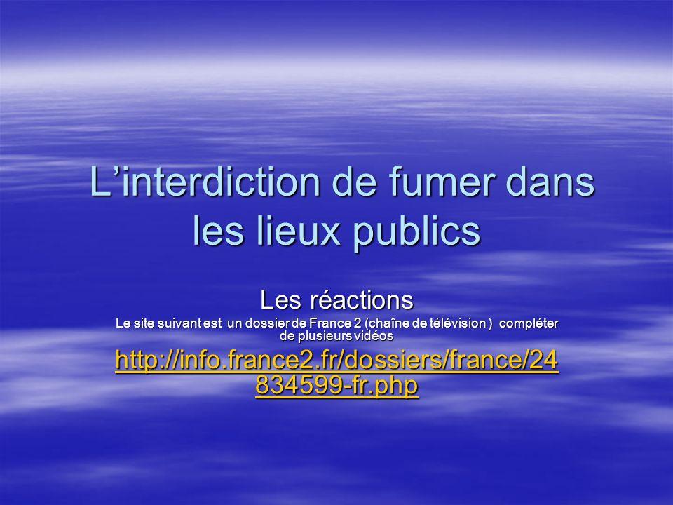 Linterdiction de fumer dans les lieux publics Les réactions Le site suivant est un dossier de France 2 (chaîne de télévision ) compléter de plusieurs